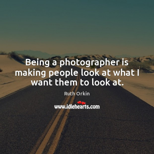 Being a photographer is making people look at what I want them to look at. Image