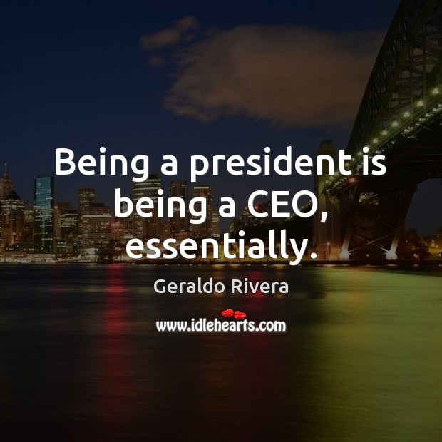 Being a president is being a CEO, essentially. Image