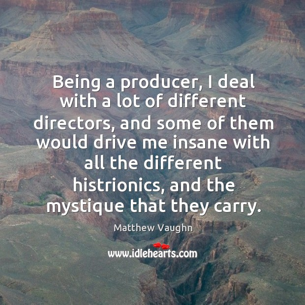 Being a producer, I deal with a lot of different directors Matthew Vaughn Picture Quote