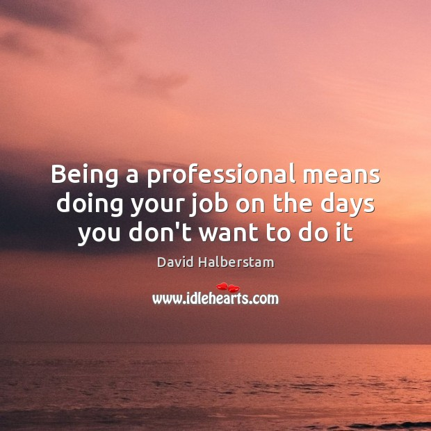 Being a professional means doing your job on the days you don't want to do it David Halberstam Picture Quote