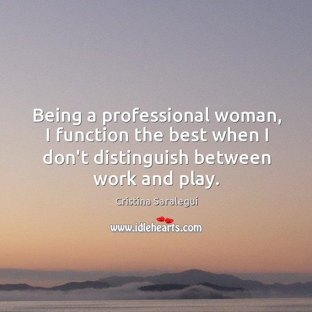 Being a professional woman, I function the best when I don't distinguish Cristina Saralegui Picture Quote