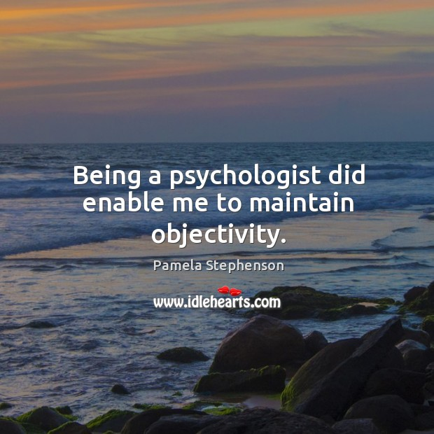 Being a psychologist did enable me to maintain objectivity. Image