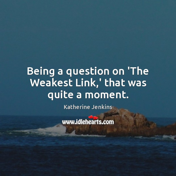 Being a question on 'The Weakest Link,' that was quite a moment. Image