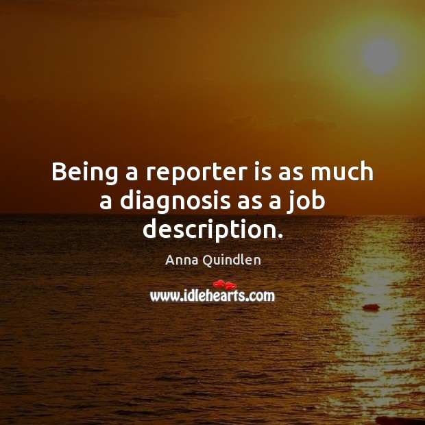 Being a reporter is as much a diagnosis as a job description. Image