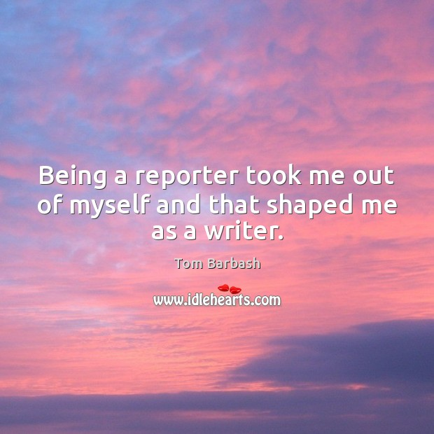 Being a reporter took me out of myself and that shaped me as a writer. Image