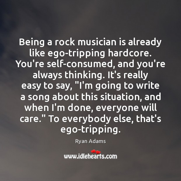 Being a rock musician is already like ego-tripping hardcore. You're self-consumed, and Ryan Adams Picture Quote