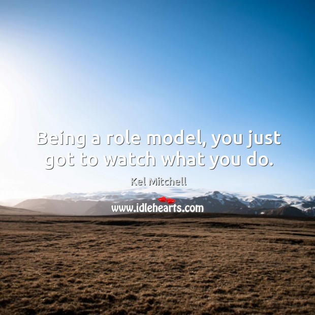 Kel Mitchell Picture Quote image saying: Being a role model, you just got to watch what you do.
