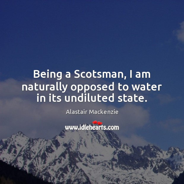 Image, Being a Scotsman, I am naturally opposed to water in its undiluted state.