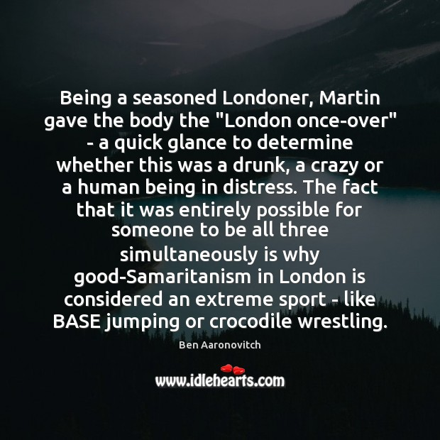 """Being a seasoned Londoner, Martin gave the body the """"London once-over"""" – Ben Aaronovitch Picture Quote"""