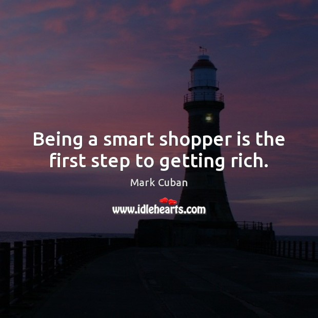Being a smart shopper is the first step to getting rich. Mark Cuban Picture Quote