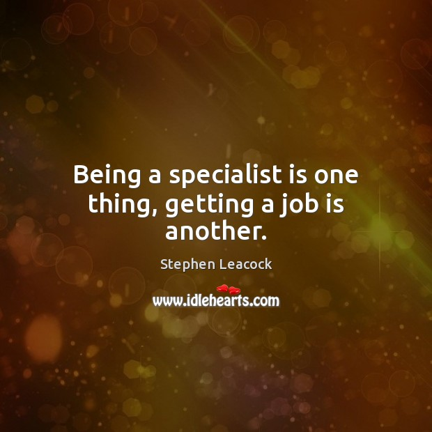 Being a specialist is one thing, getting a job is another. Stephen Leacock Picture Quote