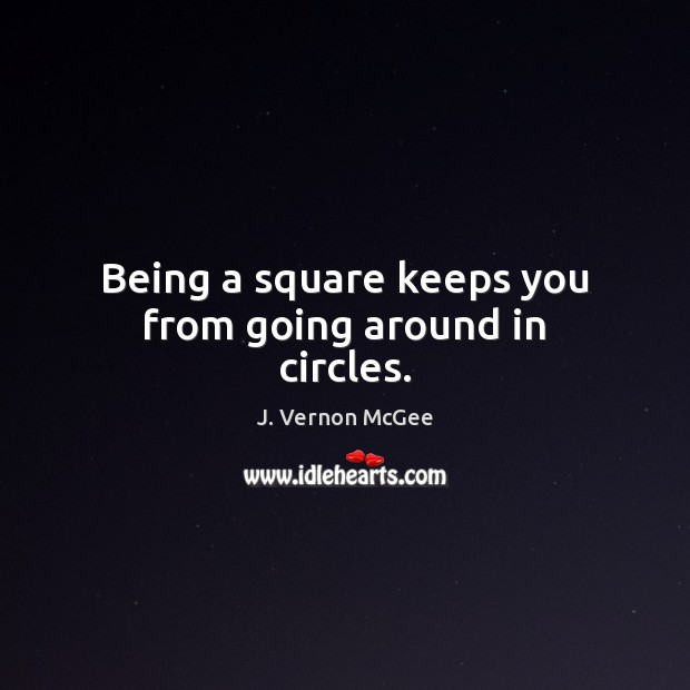 Being a square keeps you from going around in circles. J. Vernon McGee Picture Quote