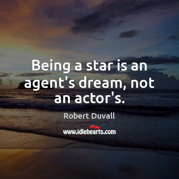 Being a star is an agent's dream, not an actor's. Robert Duvall Picture Quote