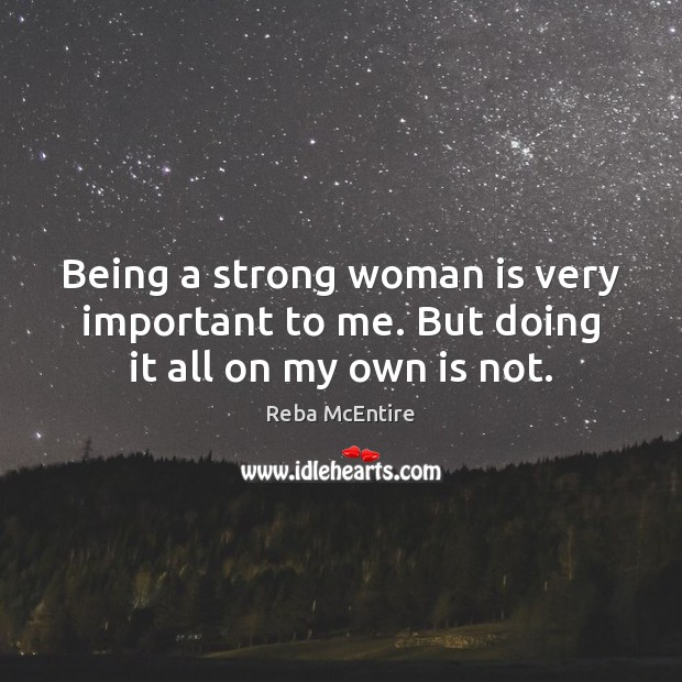 Being a strong woman is very important to me. But doing it all on my own is not. Women Quotes Image
