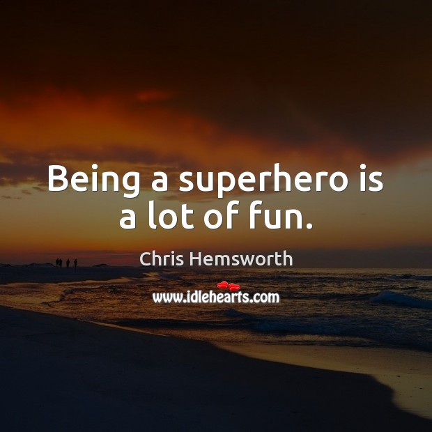 Being a superhero is a lot of fun. Chris Hemsworth Picture Quote