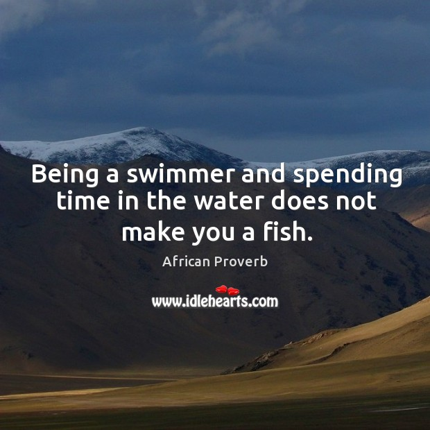 Image, Being a swimmer and spending time in the water does not make you a fish.
