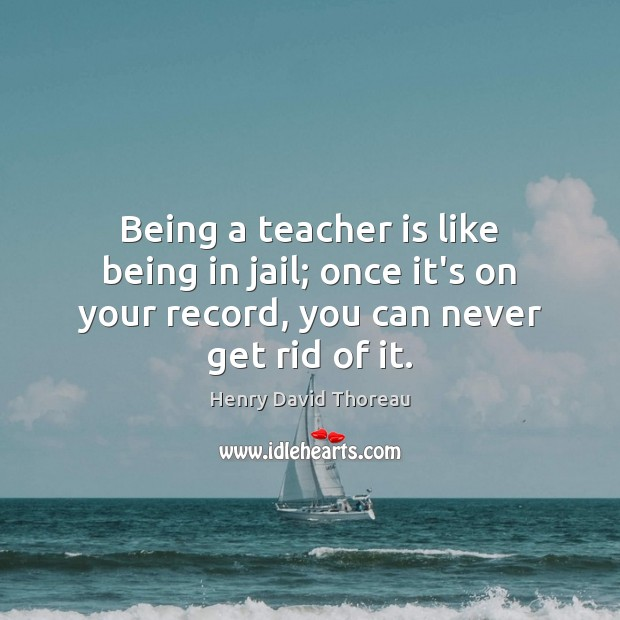 Being a teacher is like being in jail; once it's on your Teacher Quotes Image