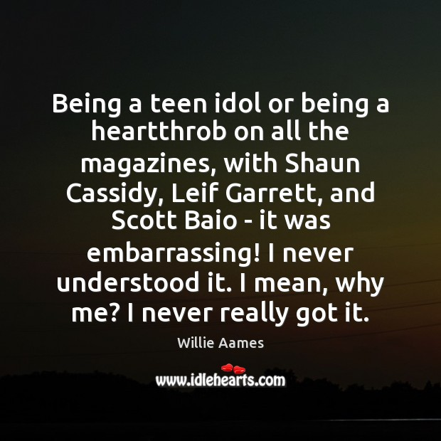 Being a teen idol or being a heartthrob on all the magazines, Willie Aames Picture Quote