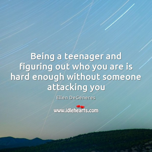 Being a teenager and figuring out who you are is hard enough without someone attacking you Image