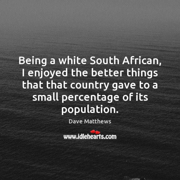 Being a white South African, I enjoyed the better things that that Dave Matthews Picture Quote