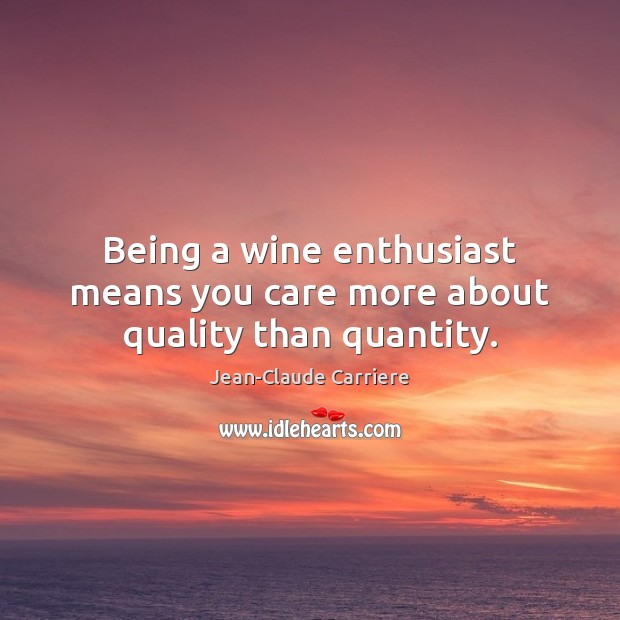 Being a wine enthusiast means you care more about quality than quantity. Image