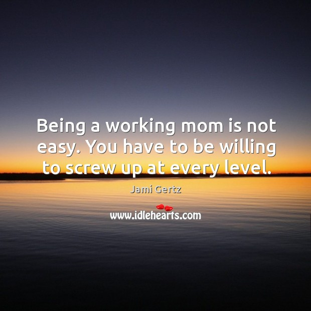 Image, Being a working mom is not easy. You have to be willing to screw up at every level.