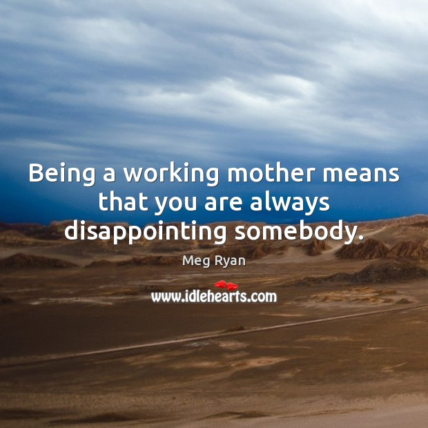 Being a working mother means that you are always disappointing somebody. Image
