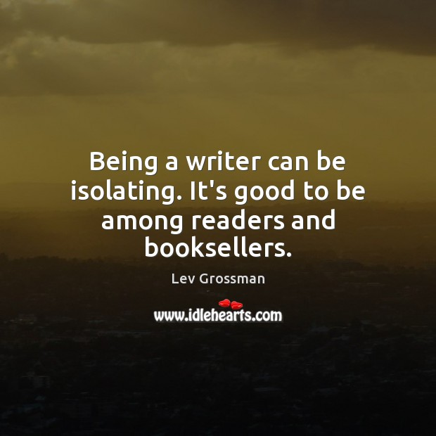 Being a writer can be isolating. It's good to be among readers and booksellers. Lev Grossman Picture Quote