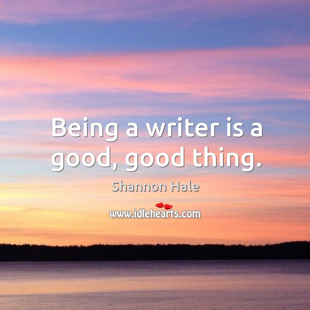 Being a writer is a good, good thing. Image