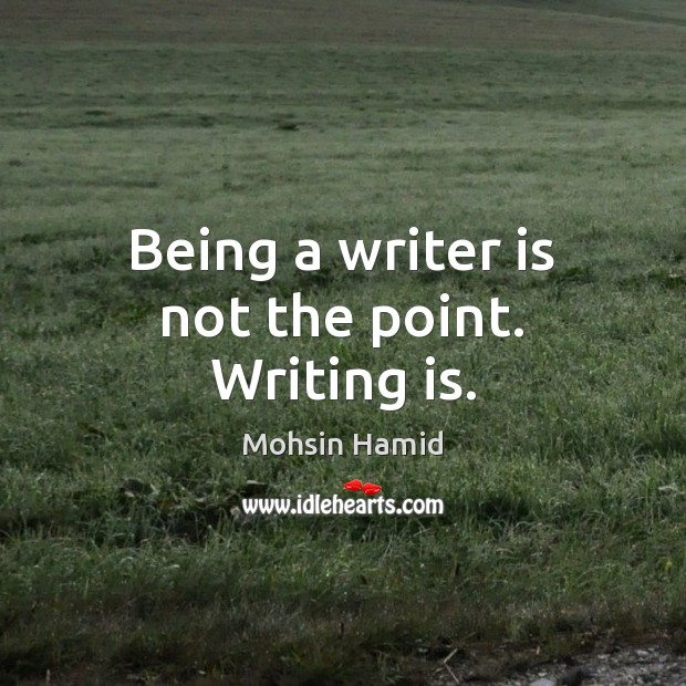 Being a writer is not the point. Writing is. Mohsin Hamid Picture Quote