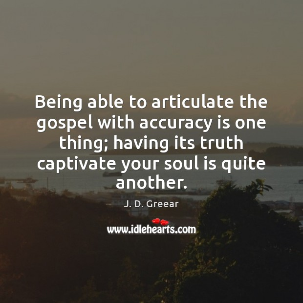Being able to articulate the gospel with accuracy is one thing; having J. D. Greear Picture Quote