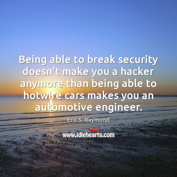 Being able to break security doesn't make you a hacker anymore than Eric S. Raymond Picture Quote