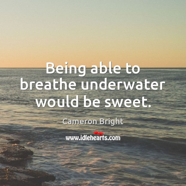 Image, Being able to breathe underwater would be sweet.