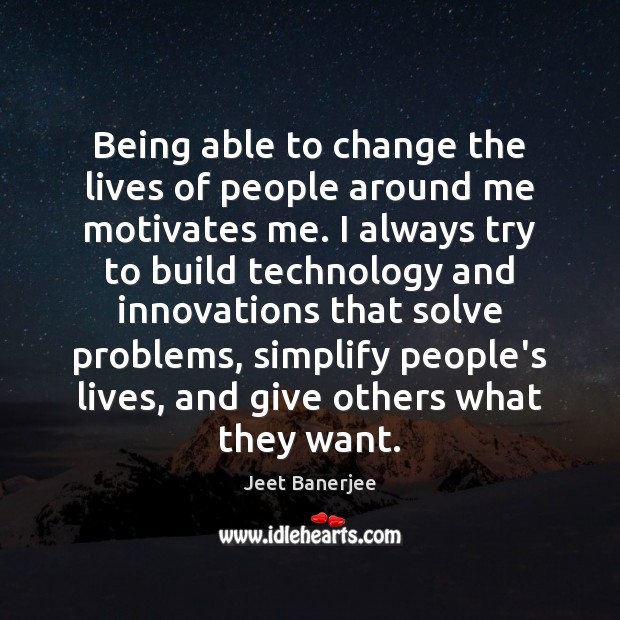 Being able to change the lives of people around me motivates me. Jeet Banerjee Picture Quote