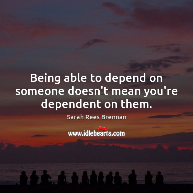 Being able to depend on someone doesn't mean you're dependent on them. Image