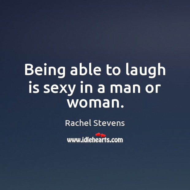 Being able to laugh is sexy in a man or woman. Rachel Stevens Picture Quote