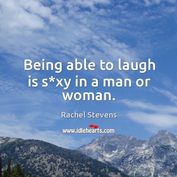 Being able to laugh is s*xy in a man or woman. Rachel Stevens Picture Quote