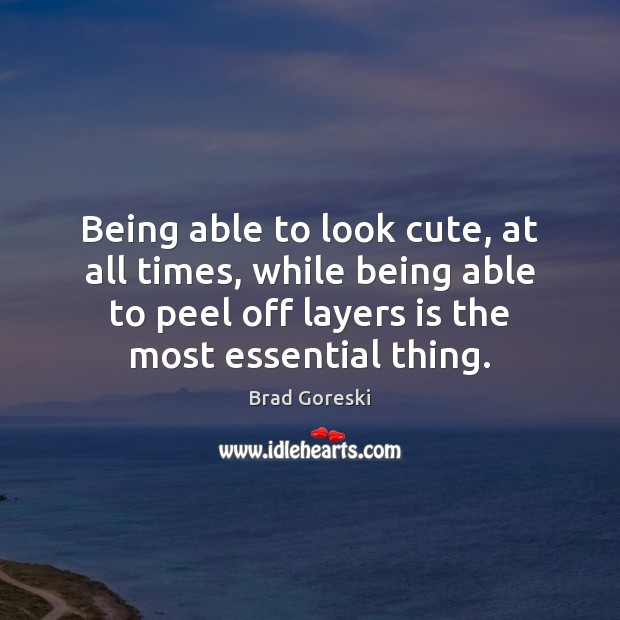 Being able to look cute, at all times, while being able to Brad Goreski Picture Quote