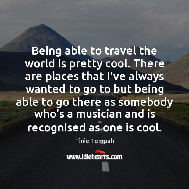 Being able to travel the world is pretty cool. There are places Image