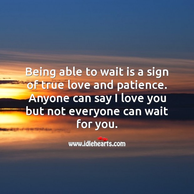 Image, Being able to wait is a sign of true love and patience.