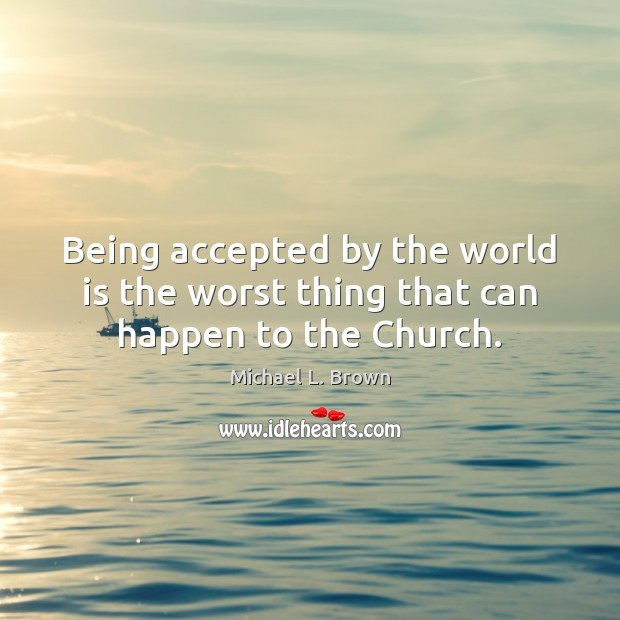 Being accepted by the world is the worst thing that can happen to the Church. Michael L. Brown Picture Quote