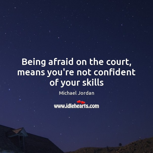Being afraid on the court, means you're not confident of your skills Michael Jordan Picture Quote