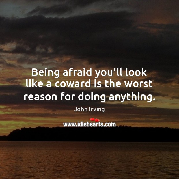 Being afraid you'll look like a coward is the worst reason for doing anything. John Irving Picture Quote