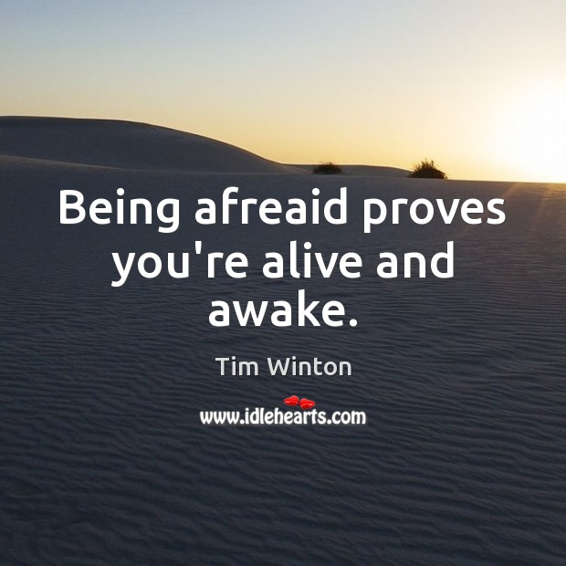 Being afreaid proves you're alive and awake. Tim Winton Picture Quote