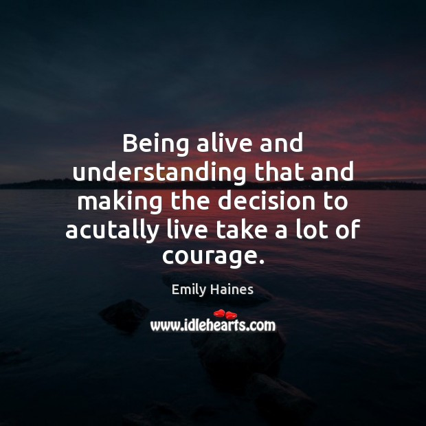 Being alive and understanding that and making the decision to acutally live Image