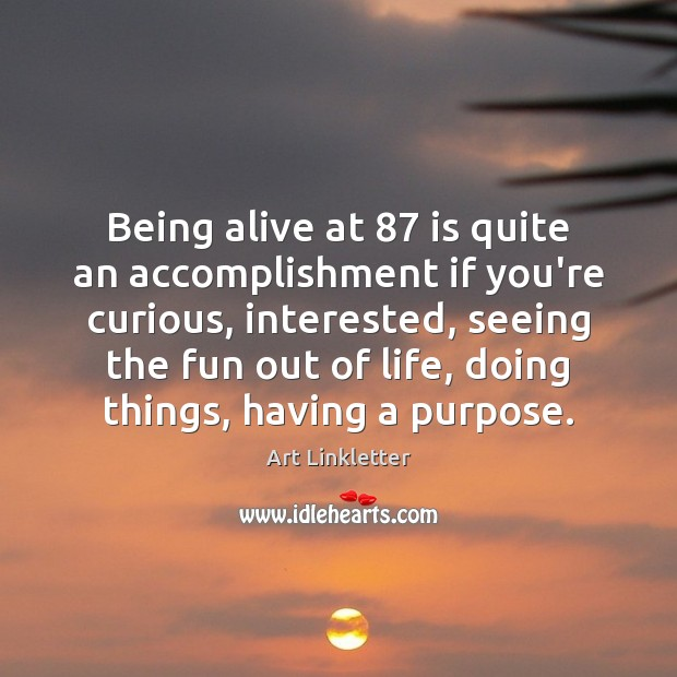 Being alive at 87 is quite an accomplishment if you're curious, interested, seeing Image