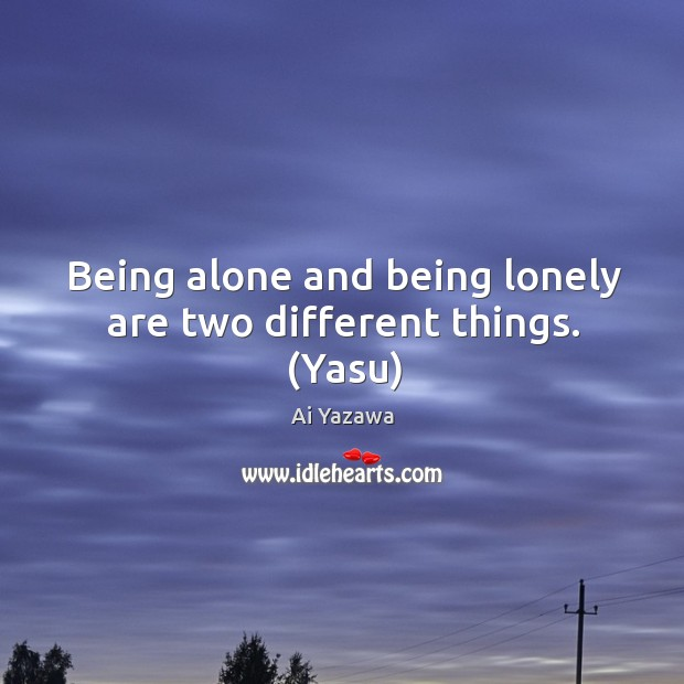 Being alone and being lonely are two different things. (Yasu) Image