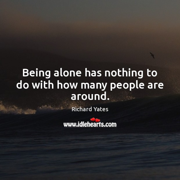 Being alone has nothing to do with how many people are around. Richard Yates Picture Quote