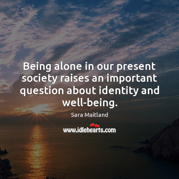 Being alone in our present society raises an important question about identity Sara Maitland Picture Quote