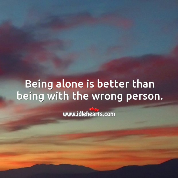 Being alone is better than being with the wrong person. Image